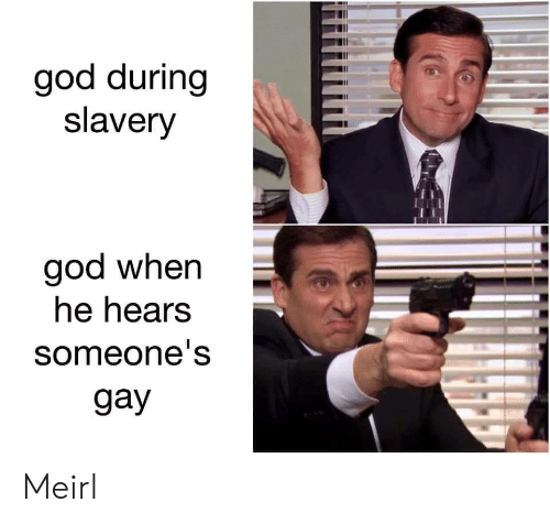 God, MeIRL, and Gay: god during  slavery  god when  he hears  someone's  gay Meirl