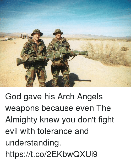 God, Memes, and Angels: God gave his Arch Angels weapons because even The Almighty knew you don't fight evil with tolerance and understanding. https://t.co/2EKbwQXUi9