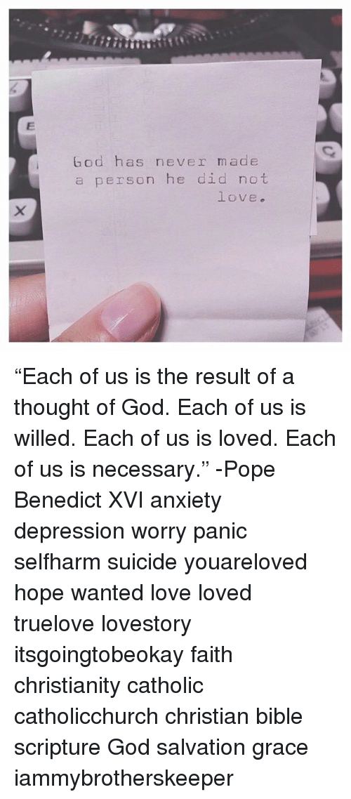 "God, Love, and Memes: God has never made  a person he did not  love. ""Each of us is the result of a thought of God. Each of us is willed. Each of us is loved. Each of us is necessary."" -Pope Benedict XVI anxiety depression worry panic selfharm suicide youareloved hope wanted love loved truelove lovestory itsgoingtobeokay faith christianity catholic catholicchurch christian bible scripture God salvation grace iammybrotherskeeper"