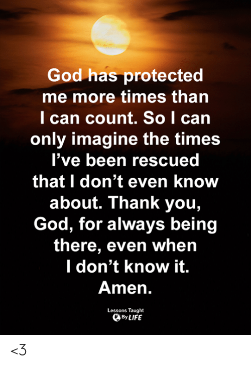 God, Life, and Memes: God has protected  me more times than  l can count. So I can  only imagine the times  l've been rescued  that I don't even know  about. Thank you,  God, for always being  there, even whein  l don't know it.  Amen.  Lessons Taught  By LIFE <3