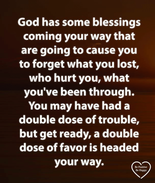 Blessings: God has some blessings  coming your way that  are going tO cause you  to forget what you lost,  who hurt you, what  you've been through.  You may have had a  double dose of trouble,  but get ready, a double  dose of favor is headed  your way.  Be Positive  Be Happy