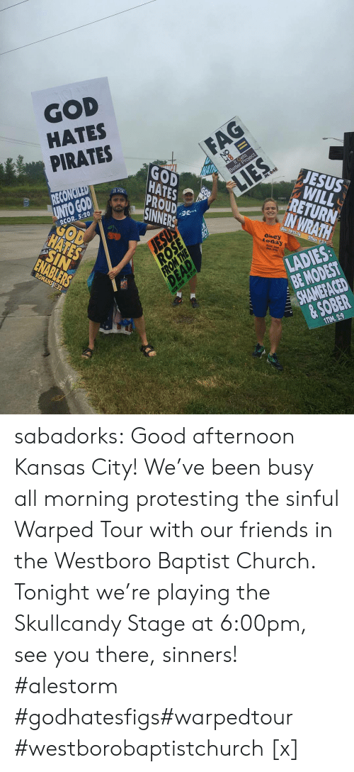 Church, Facebook, and Friends: GOD  HATES  PIRATES  HATES  SINNERS  JESUS  RETURN  UNTO GODAD  2COR. 5:20  today  BE MODEST  & SOBER  1TIM. 29 sabadorks: Good afternoon Kansas City! We've been busy all morning protesting the sinful Warped Tour with our friends in the Westboro Baptist Church. Tonight we're playing the Skullcandy Stage at 6:00pm, see you there, sinners! #alestorm #godhatesfigs#warpedtour #westborobaptistchurch [x]