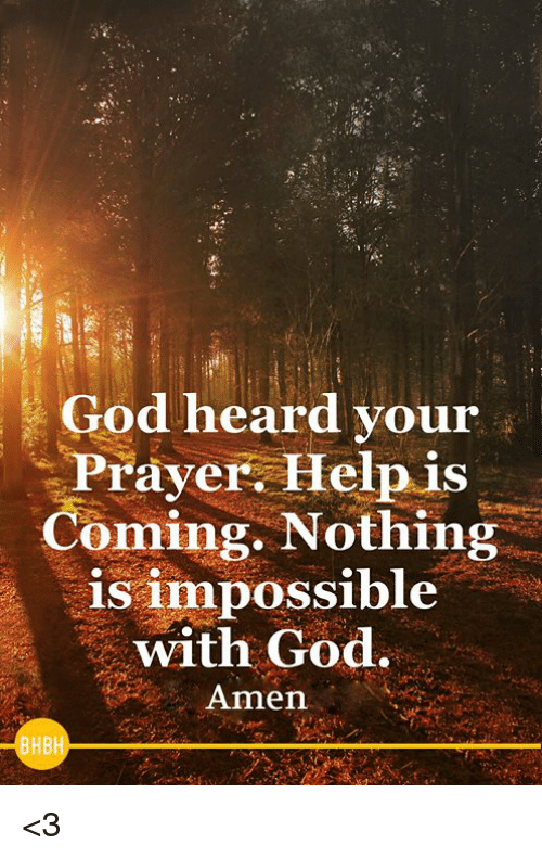 God, Memes, and Help: God heard your  Prayer Help is  Comin  g. Nothii  ing  is impossible  with God.  Amen  BHBH <3