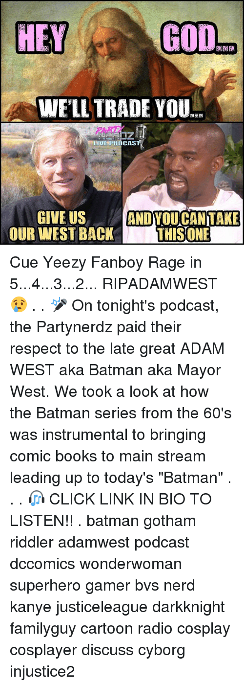 "Batman, Books, and Click: GOD  HEY  WELL TRADE YOU  II HPOODCASTA  GIVE US  ANDYOU CAN TAKE  OUR WEST BACK  THIS ONE Cue Yeezy Fanboy Rage in 5...4...3...2... RIPADAMWEST 😢 . . 🎤 On tonight's podcast, the Partynerdz paid their respect to the late great ADAM WEST aka Batman aka Mayor West. We took a look at how the Batman series from the 60's was instrumental to bringing comic books to main stream leading up to today's ""Batman"" . . . 🎧 CLICK LINK IN BIO TO LISTEN!! . batman gotham riddler adamwest podcast dccomics wonderwoman superhero gamer bvs nerd kanye justiceleague darkknight familyguy cartoon radio cosplay cosplayer discuss cyborg injustice2"