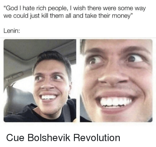 "God, Money, and Revolution: ""God I hate rich people, I wish there were some way  we could just kill them all and take their money""  Lenin: Cue Bolshevik Revolution"