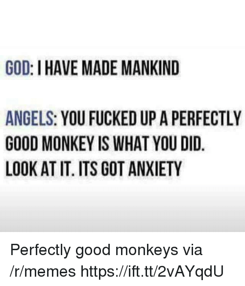 God, Memes, and Angels: GOD: I HAVE MADE MANKIND  ANGELS: YOU FUCKED UP A PERFECTLY  GOOD MONKEY IS WHAT YOU DID.  LOOK AT IT. ITS GOT ANXIETY Perfectly good monkeys via /r/memes https://ift.tt/2vAYqdU