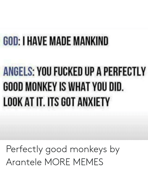 Dank, God, and Memes: GOD: I HAVE MADE MANKIND  ANGELS: YOU FUCKED UP A PERFECTLY  GOOD MONKEY IS WHAT YOU DID.  LOOK AT IT. ITS GOT ANXIETY Perfectly good monkeys by Arantele MORE MEMES