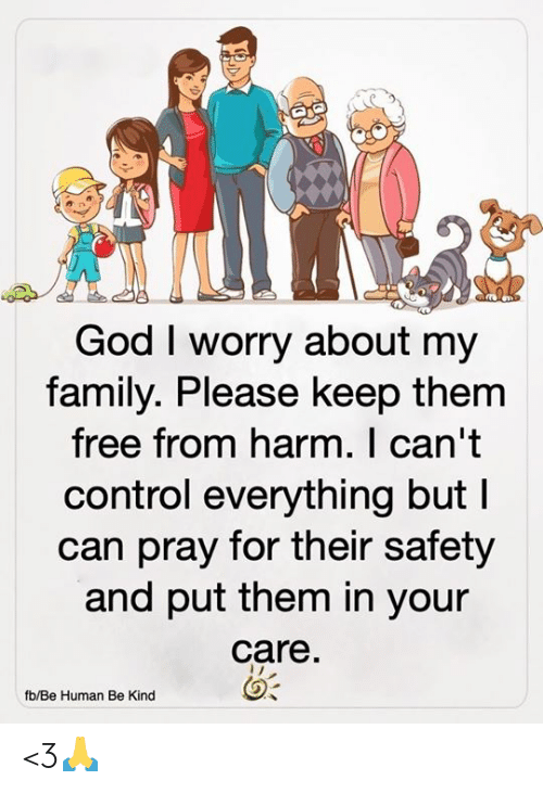 Family, God, and Memes: God I worry about my  family. Please keep them  free from harm. I can't  control everything but I  can pray for their safety  and put them in your  care.  fb/Be Human Be Kind <3🙏