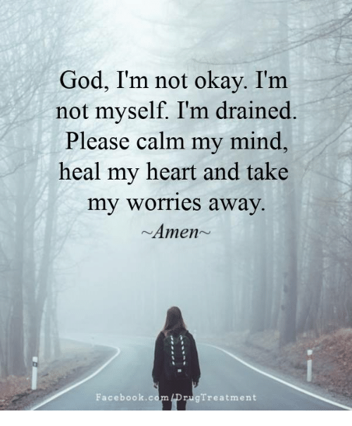 Facebook, God, and Memes: God, I'm not okay. I'm  not myself. I'm drained.  Please calm my mind,  heal my heart and take  my worries away.  Amen~  Facebook.co  rugTreatment