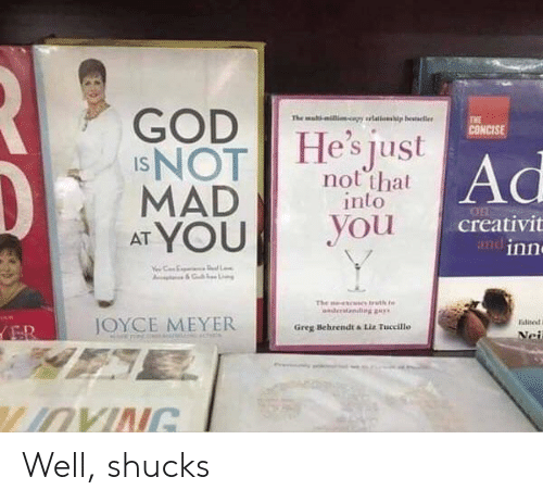 shucks: GOD  INOT  MAD  AT YOU  The mal-ilicapy rlations  p besteller  THE  CONCISE  He's just  Ad  not that  into  you  creativit  andinn  L  The  uth t  nder  diggay  JOYCE MEYER  Ealite  ER  Greg Behrendt &Liz Tuccillo  Nei  LIOVING Well, shucks