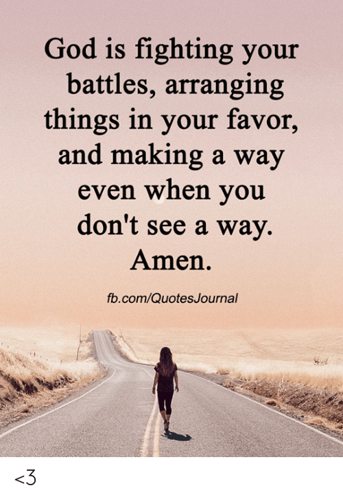 God, Memes, and fb.com: God is fighting your  battles, arranging  things in your favor,  and making a way  even when you  don't see a way.  Amen.  fb.com/QuotesJournal <3