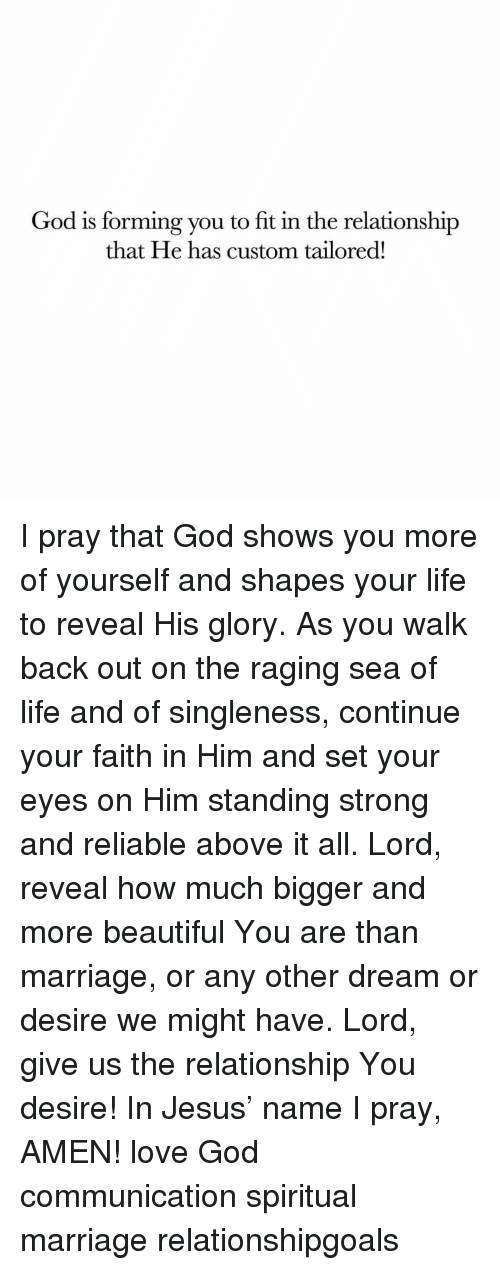 Relationshipgoals: God is forming you to fit in the relationship  that He has custom tailored! I pray that God shows you more of yourself and shapes your life to reveal His glory. As you walk back out on the raging sea of life and of singleness, continue your faith in Him and set your eyes on Him standing strong and reliable above it all. Lord, reveal how much bigger and more beautiful You are than marriage, or any other dream or desire we might have. Lord, give us the relationship You desire! In Jesus' name I pray, AMEN! love God communication spiritual marriage relationshipgoals
