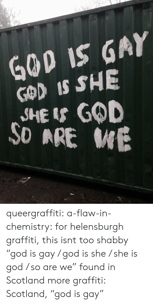 "God, Graffiti, and Target: GOD IS GAY  GOD IS SHE  SHE IS GOD  SD ARE E queergraffiti: a-flaw-in-chemistry:  for helensburgh graffiti, this isnt too shabby   ""god is gay / god is she / she is god / so are we"" found in Scotland more graffiti: Scotland, ""god is gay"""
