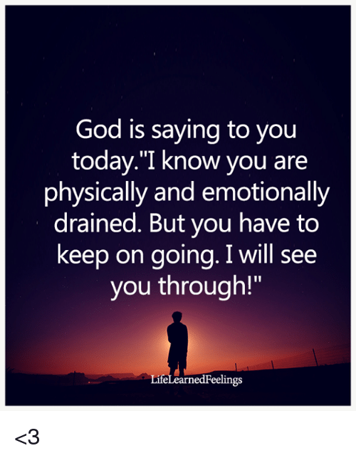 """God, Memes, and Today: God is saying to you  today.""""I know you are  physically and emotionally  drained. But you have to  keep on going. I will see  you through!  LifeLearnedFeelings <3"""