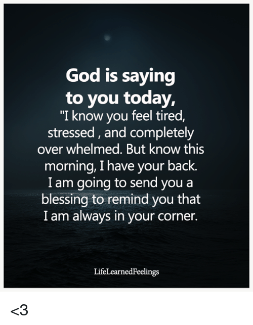 """God, Today, and Back: God is saying  to you today,  """"I know you feel tired,  stressed, and completely  over whelmed. But know this  morning, I have your back.  I am going to send you a  blessing to remind you that  I am always in your corner.  LifeLearnedFeelings <3"""