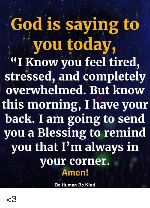 "God, Memes, and Today: God is saying to  you today,  ""I Know you feel tired,  stressed, and completely  overwhelmed. But know  this morning, I have your  back. I am going to send  you a Blessing to remind  you that I'm always in  your corner.  Amen!  Be Human Be Kind <3"