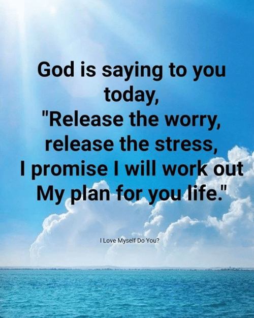 "God, Love, and Memes: God is saying to you  today,  ""Release the worry  release the stress  I promise I will work out  My plan for you dife.""  I Love Myself Do You?"