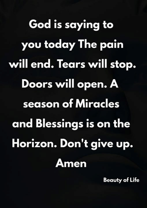 dont give up: God is saying to  you today The pain  will end. Tears will stop.  Doors will open. A  season of Miracles  and Blessings is on the  Horizon. Don't give up.  Amen  Beauty of Life