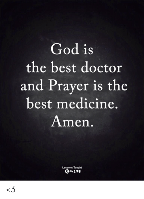 Doctor, God, and Life: God is  the best doctor  and Praver is the  best medicine.  Amen.  Lessons Taught  By LIFE <3