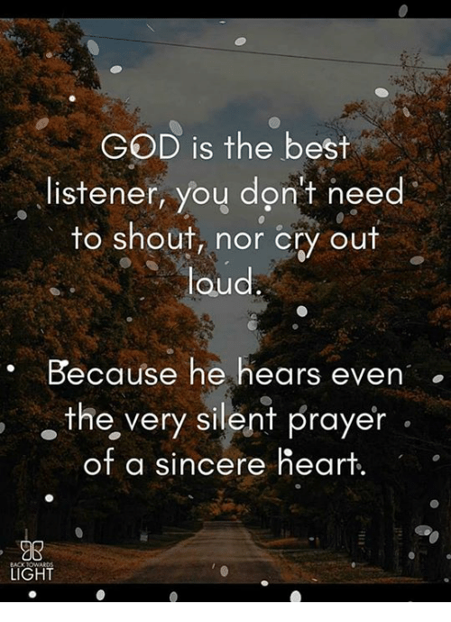 God, Memes, and Best: GOD is the best  , listener, yoy don't need  to shout, nor cry out  loud  . Because he hears even  the, very silent prayer  of a sincere heart.  98  LIGHT  23  BACK TOw