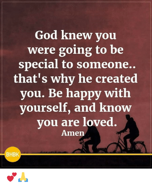 God, Memes, and Happy: God knew you  were going to be  special to someone..  that's why he created  you. Be happy with  vourself, and know  you are loved.  Amen  BHBK 💕🙏