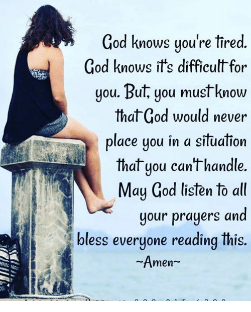 God, Memes, and Never: God knows you're tired.  God knows it's difficult for  you. But, you must know  that God would never  place uou in a situation  that you canthandle.  May God listen to all  your prayers and  bless everyone reading Inis.  Amen