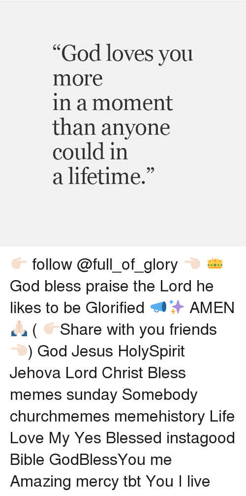 "Blessed, Friends, and God: ""God loves you  more  in a moment  than anvone  could in  a lifetime.""  65  95 👉🏻 follow @full_of_glory 👈🏻 👑God bless praise the Lord he likes to be Glorified 📣✨ AMEN 🙏🏻 ( 👉🏻Share with you friends 👈🏻) God Jesus HolySpirit Jehova Lord Christ Bless memes sunday Somebody churchmemes memehistory Life Love My Yes Blessed instagood Bible GodBlessYou me Amazing mercy tbt You I live"