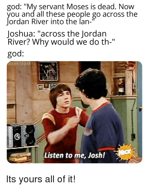 """God, Jordan, and Moses: god: """"My servant Moses is dead. Now  you and all these people go across the  Jordan River into the lan-""""  Joshua: """"across the Jordan  River? Why would we do th-""""  god:  Listen to me, Josh!"""