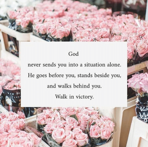 Being Alone, God, and Never: God  never sends you into a situation alone.  He goes before you, stands beside you,  and walks behind you  Walk in victory.