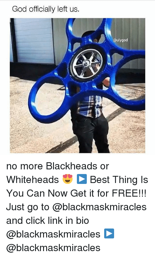 Click, God, and Memes: God officially left us.  @ulygod no more Blackheads or Whiteheads 😍 ▶ Best Thing Is You Can Now Get it for FREE!!! Just go to @blackmaskmiracles and click link in bio @blackmaskmiracles ▶ @blackmaskmiracles