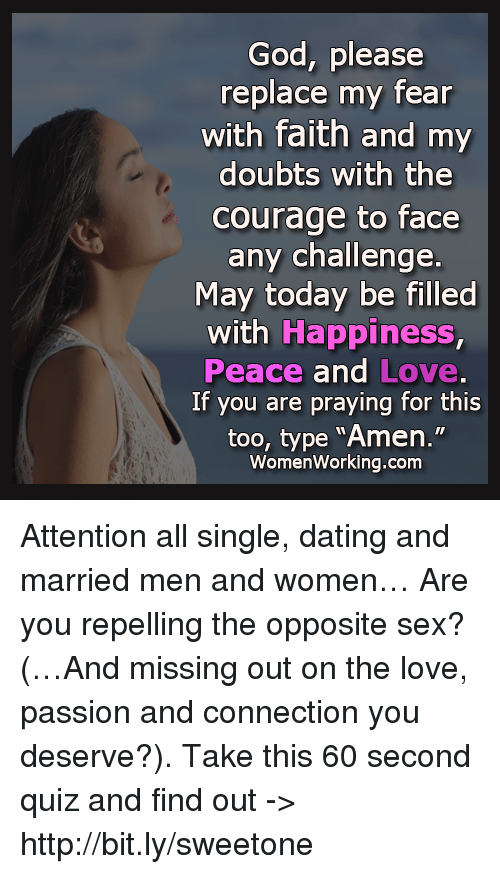 "Memes, Quiz, and 🤖: God, please  replace my fear  with faith and my  doubts with the  Courage to face  any challenge.  May today be filled  with Happiness,  Peace and Love.  If you are praying for this  too, type ""Amen.""  Women Working.com Attention all single, dating and married men and women… Are you repelling the opposite sex? (…And missing out on the love, passion and connection you deserve?). Take this 60 second quiz and find out -> http://bit.ly/sweetone"