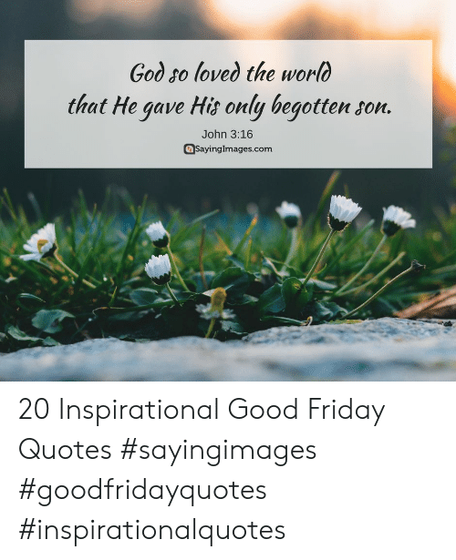 Friday, God, and Good: God so loved the worlo  that He gave Hit only begotten son.  John 3:16  aSayingImages.com 20 Inspirational Good Friday Quotes #sayingimages #goodfridayquotes #inspirationalquotes