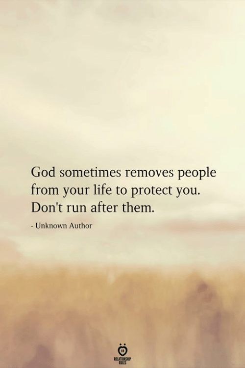 God, Life, and Run: God sometimes removes people  from your life to protect you.  Don't run after them.  - Unknown Author  RELATIONSHIP  ES