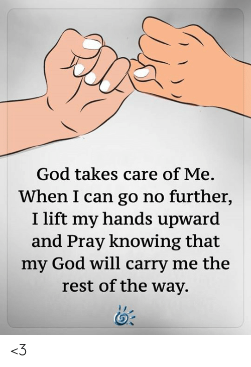 God, Memes, and 🤖: God takes care of Me.  When I can go no further,  I lift my hands upward  and Pray knowing that  my God will carry me the  rest of the way. <3