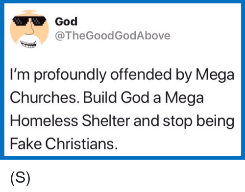 Fake, God, and Homeless: God  TheGoodGodAbove  I'm profoundly offended by Mega  Churches. Build God a Mega  Homeless Shelter and stop being  Fake Christians. (S)