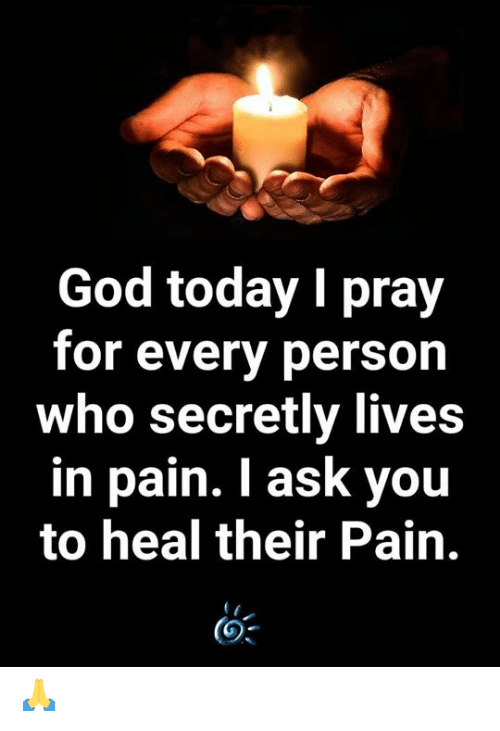 God, Memes, and Today: God today I pray  for every person  who secretly lives  in pain. I ask you  to heal their Pain. 🙏