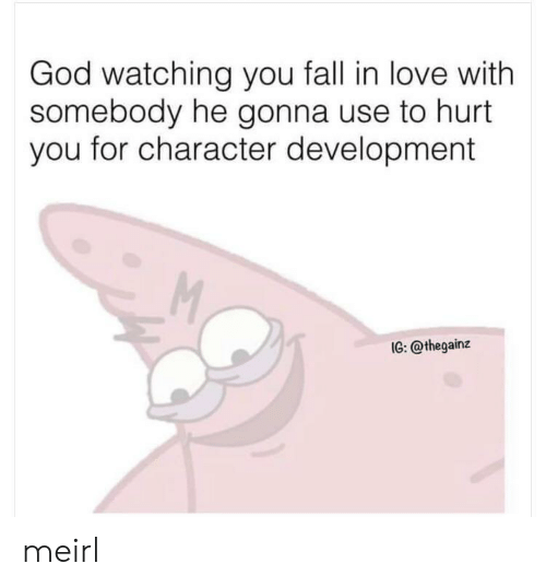 Fall, God, and Love: God watching you fall in love with  somebody he gonna use to hurt  you for character development  M  IG: @thegainz meirl