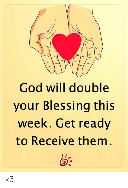 blessing: God will double  your Blessing this  week. Get ready  to Receive them. <3