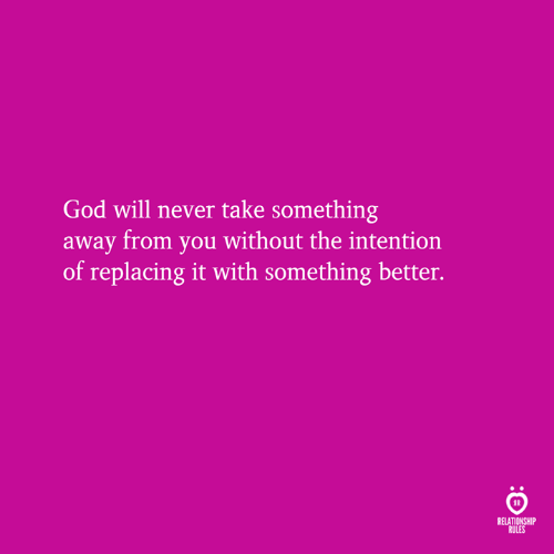 God, Never, and Will: God will never take something  away from you without the intention  of replacing it with something better.  RELATIONSHIP  RULES