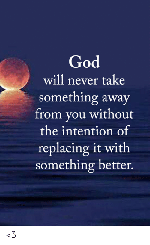 God, Memes, and Never: God  will never take  something away  from you without  the intention of  replacing it with  something better. <3