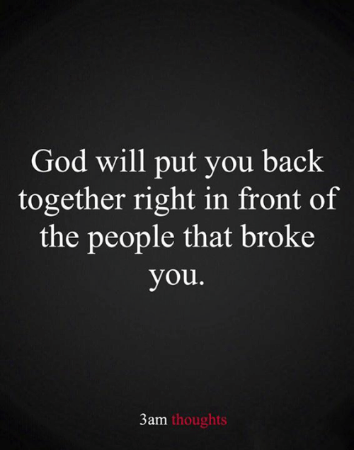 God, Memes, and Back: God will put you back  together right in front of  the people that broke  you.  3am thoughts