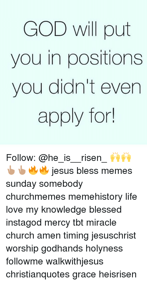 Blessed, Church, and God: GOD will put  you in positions  you didn't even  apply for Follow: @he_is__risen_ 🙌🙌👆🏽👆🏽🔥🔥 jesus bless memes sunday somebody churchmemes memehistory life love my knowledge blessed instagod mercy tbt miracle church amen timing jesuschrist worship godhands holyness followme walkwithjesus christianquotes grace heisrisen