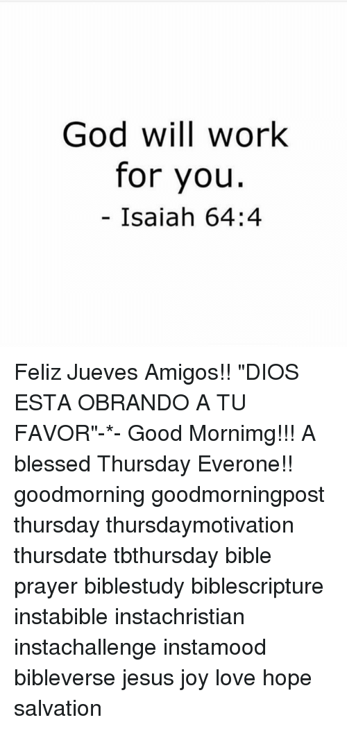 "Blessed, God, and Jesus: God will work  for you  Isaiah 64:4 Feliz Jueves Amigos!! ""DIOS ESTA OBRANDO A TU FAVOR""-*- Good Mornimg!!! A blessed Thursday Everone!! goodmorning goodmorningpost thursday thursdaymotivation thursdate tbthursday bible prayer biblestudy biblescripture instabible instachristian instachallenge instamood bibleverse jesus joy love hope salvation"