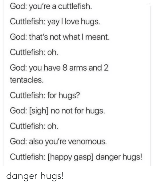 tentacles: God: you're a cuttlefish  Cuttlefish: yay I love hugs.  God: that's not what I meant.  Cuttlefish: oh.  God: you have 8 arms and 2  tentacles.  Cuttlefish: for hugs?  God: [sigh] no not for hugs.  Cuttlefish: oh.  God: also you're venomous.  Cuttlefish: [happy gasp] danger hugs! danger hugs!