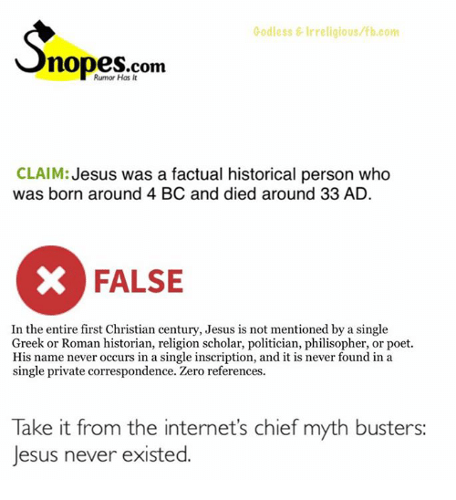 Internet, Memes, and Zero: Godless Irreligious fb.com  Rumor Has It  CLAIM:  Jesus was a factual historical person who  was born around 4 BC and died around 33 AD.  X FALSE  In the entire first Christian century, Jesus is not mentioned by a single  Greek or Roman historian, religion scholar, politician, philisopher, or poet.  His name never occurs in a single inscription, and it is never found in a  single private correspondence. Zero references  Take it from the internet's chief myth busters:  Jesus never existed.
