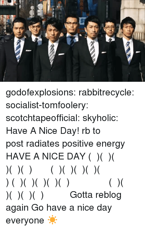 Energy, Target, and Tumblr: godofexplosions:  rabbitrecycle:  socialist-tomfoolery:  scotchtapeofficial:  skyholic: Have A Nice Day! rb to 今日はhave a nice day   This post radiates positive energy    HAVE A NICE DAY  ᕕ( ᐛ )ᕗᕕ( ᐛ )ᕗᕕ( ᐛ )ᕗᕕ( ᐛ )ᕗᕕ( ᐛ )ᕗ  ᕦ( ᐕ )ᕡᕦ( ᐕ )ᕡᕦ( ᐕ )ᕡᕦ( ᐕ )ᕡᕦ( ᐕ )ᕡ  ᕕ( ᐛ )ᕗᕕ( ᐛ )ᕗᕕ( ᐛ )ᕗᕕ( ᐛ )ᕗᕕ( ᐛ )ᕗ  ᕦ( ᐕ )ᕡᕦ( ᐕ )ᕡᕦ( ᐕ )ᕡᕦ( ᐕ )ᕡᕦ( ᐕ )ᕡ   Gotta reblog again Go have a nice day everyone ☀️
