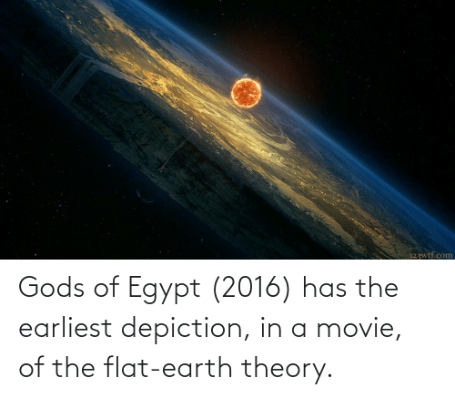 Flat Earth: Gods of Egypt (2016) has the earliest depiction, in a movie, of the flat-earth theory.