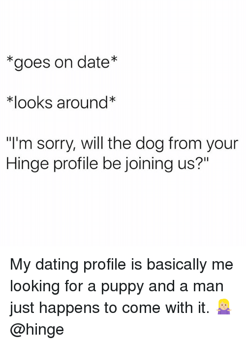"Dating, Sorry, and Date: *goes on date*  *looks around*  ""I'm sorry, will the dog from your  Hinge profile be joining us?"" My dating profile is basically me looking for a puppy and a man just happens to come with it. 🤷🏼‍♀️ @hinge"
