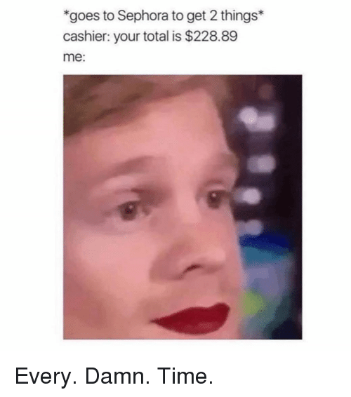 Sephora, Time, and Girl Memes: goes to Sephora to get 2 things  cashier: your total is $228.89  me: Every. Damn. Time.