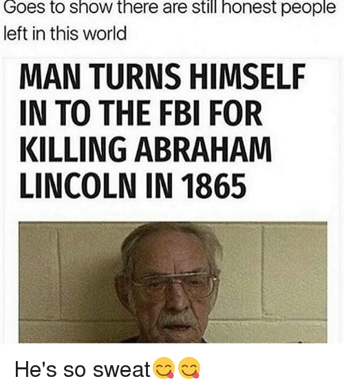 Abraham Lincoln, Fbi, and Memes: Goes to Show there are still honest people  left in this world  MAN TURNS HIMSELF  IN TO THE FBI FOR  KILLING ABRAHAM  LINCOLN IN 1865 He's so sweat😋😋